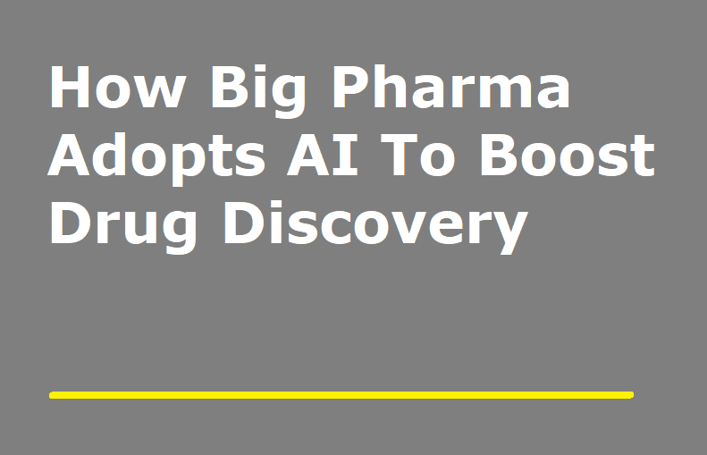 How Big Pharma Adopts AI To Boost Drug Discovery
