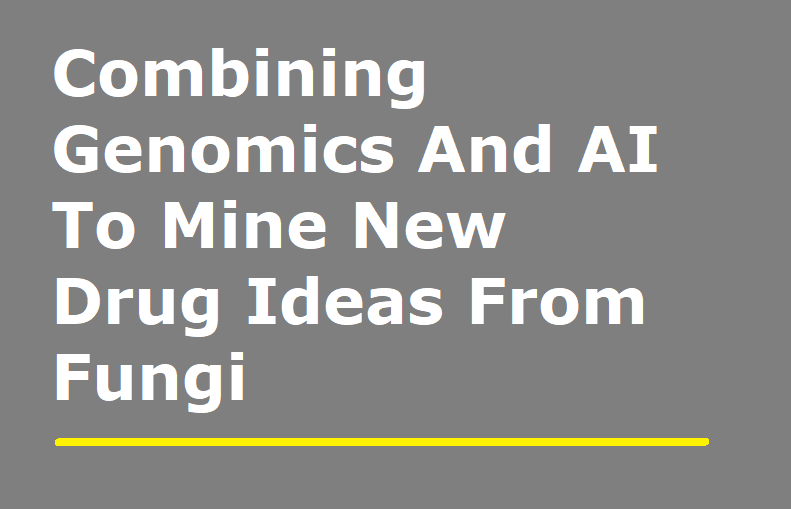 Combining Genomics And AI To Mine New Drug Ideas From Fungi