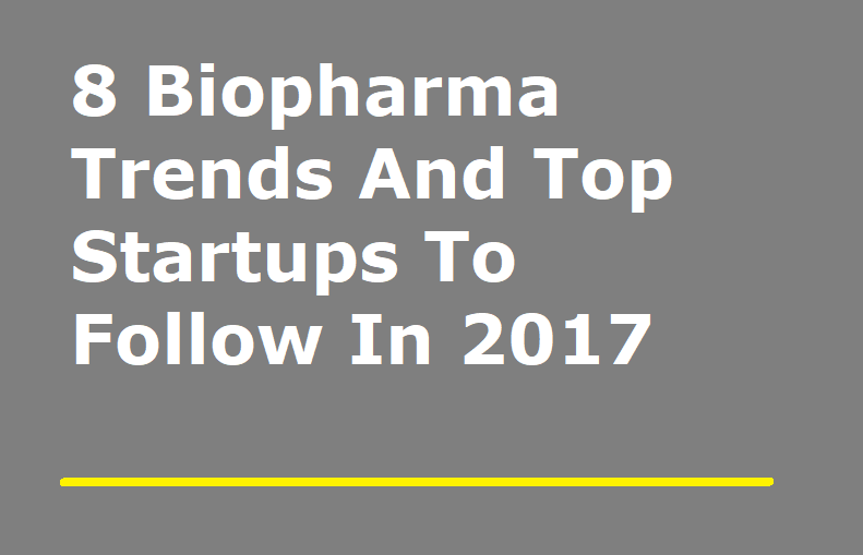 8 Biopharma Trends and Top Startups to Follow in 2017