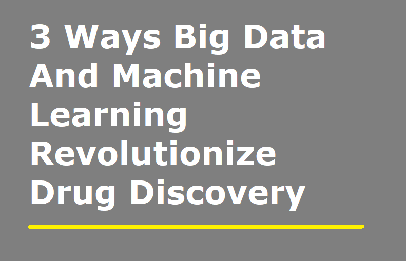 3 Ways Big Data and Machine Learning Revolutionize Drug Discovery