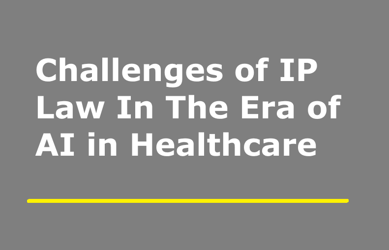 Challenges of IP Law In The Era of Artificial Intelligence in Healthcare