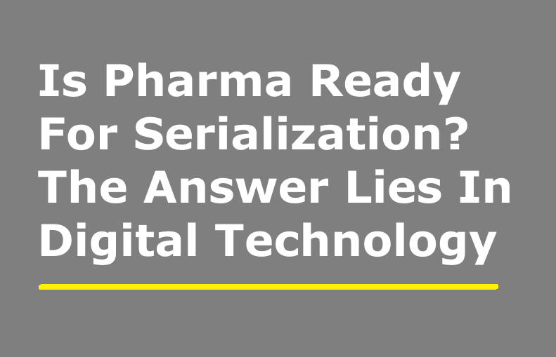 Is Pharma Ready For Serialization? The Answer Lies In Digital Technology