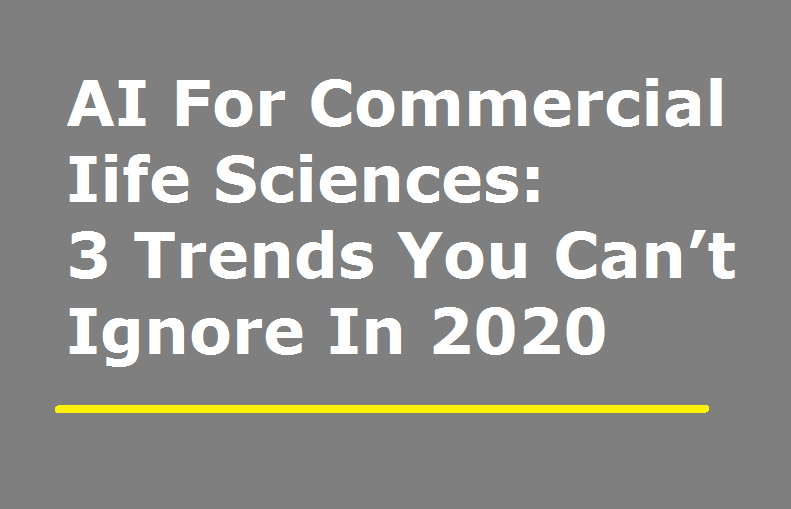 AI For Commercial Life Sciences: 3 Trends You Can't Ignore In 2020